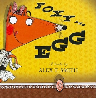 Foxy and Egg by Alex T. Smith