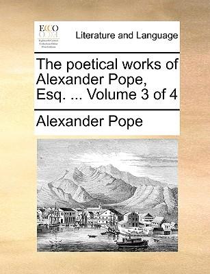 The Poetical Works of Alexander Pope, Esq. ... Volume 3 of 4