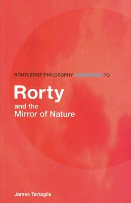 Routledge Philosophy Guidebook to Rorty and the Mirror of Nature by James Tartaglia
