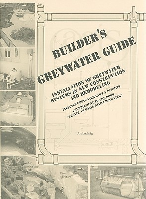 "Builder's Greywater Guide: Installation of Greywater Systems in New Construction & Remodeling; A Supplement to the Book ""Create an Oasis With Greywater"""