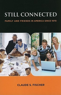 Still Connected: Family and Friends in America Since 1970: Family and Friends in America Since 1970