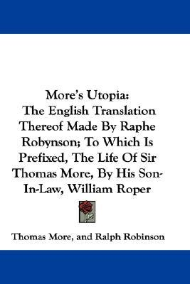 More's Utopia: The English Translation Thereof Made by Raphe Robynson; To Which Is Prefixed, the Life of Sir Thomas More, by His Son-