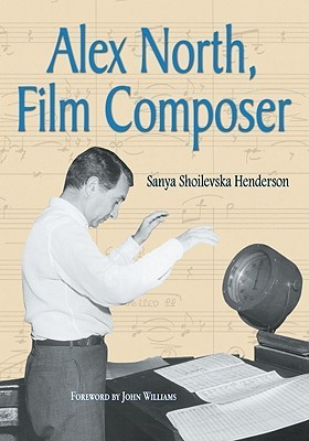 Alex North, Film Composer: A Biography, with Musical Analyses of a Streetcar Named Desire, Spartacus, the Misfits, Under the Volcano, and Prizzi's Honor