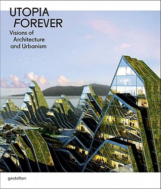 Utopia Forever: Visions of Architecture and Urbanism: Visions of Architecture and Urabnism