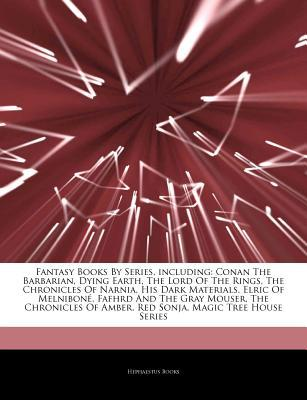 Articles on Fantasy Books by Series, Including: Conan the Barbarian, Dying Earth, the Lord of the Rings, the Chronicles of Narnia, His Dark Materials, Elric of Melnibone, Fafhrd and the Gray Mouser, the Chronicles of Amber, Red Sonja