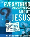 Everything You Want to Know about Jesus: Well … Maybe Not Everything but Enough to Get You Started