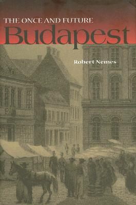 The Once and Future Budapest by Robert Nemes