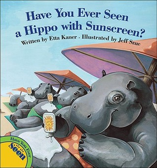 Have You Ever Seen a Hippo with Sunscreen? by Etta Kaner