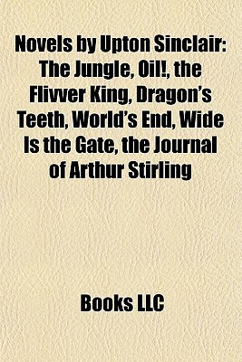 Novels by Upton Sinclair: The Jungle, Oil!, the Flivver King, Dragon's Teeth, World's End, Wide Is the Gate, the Journal of Arthur Stirling