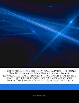 Articles on Robot Series Short Stories by Isaac Asimov, Including: The Bicentennial Man, Robbie (Short Story), Runaround, Reason (Short Story), Catch That Rabbit, Liar!, Little Lost Robot, Escape!, Evidence