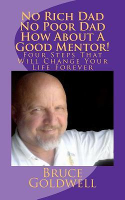 No Rich Dad No Poor Dad How about a Good Mentor!: Four Steps That Will Change Your Life Forever