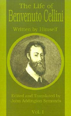 The Life of Benvenuto Cellini: Volume 1
