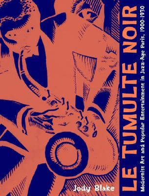 Le Tumulte Noir: Modernist Art and Popular Entertainment in Jazz-Age Paris, 1900-1930