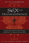 Sex and Transcendence: Enhance Your Relationships Through Meditations, Chakra & Energy Work