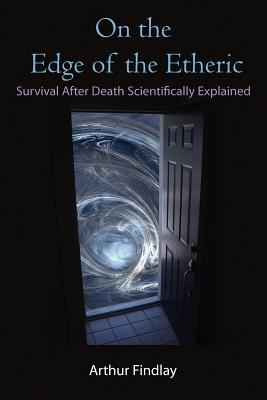 On the Edge of the Etheric: Survival After Death Scientifically Explained