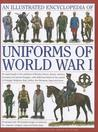 An Illustrated Encyclopedia of Uniforms of World War I: An Expert Guide to the Uniforms of Britain, France, Russia, America, Germany and Austria-Hungary, with Additional Detail on the Armies of Portugal, Belgium, Italy, Serbia, the Ottomans, Japan and ...