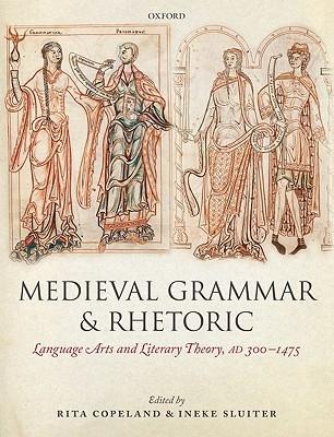Medieval Grammar and Rhetoric: Language Arts and Literary Theory, Ad 300 -1475