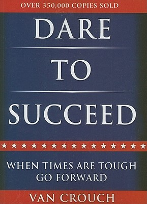 Dare to Succeed: When Times Are Tough, Go Forward