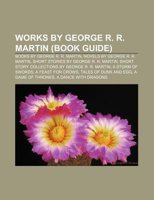 Works by George R. R. Martin (Book Guide): Books by George R. R. Martin, Novels by George R. R. Martin, Short Stories by George R. R. Martin