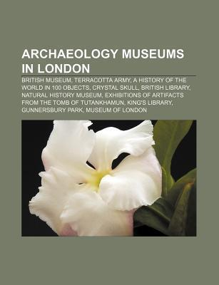 Archaeology Museums in London: British Museum, Terracotta Army, a History of the World in 100 Objects, Crystal Skull, British Library