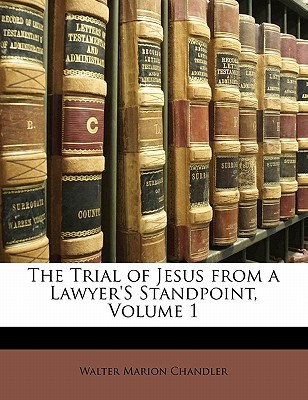 The Trial of Jesus from a Lawyer's Standpoint, Volume 1