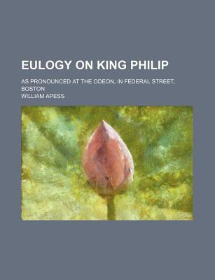 Eulogy on King Philip; As Pronounced at the Odeon, in Federal Street, Boston
