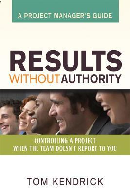 Ebook Results Without Authority: Controlling a Project When the Team Doesn't Report to You - A Project Manager's Guide by Tom Kendrick DOC!