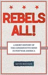 Rebels All!: Rebels All! A Short History of the Conservative Mind in Postwar America