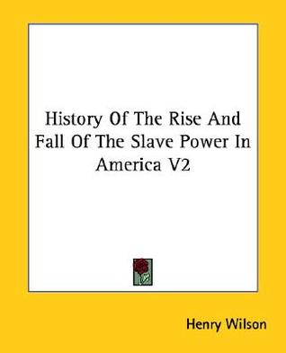 History of the Rise and Fall of the Slave Power in America V2