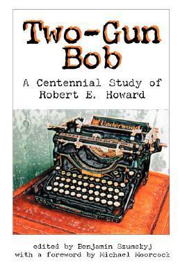 two-gun-bob-a-centennial-study-of-robert-e-howard