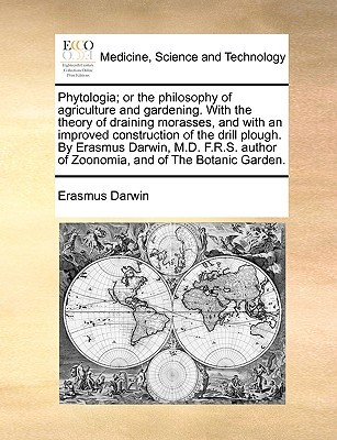 Phytologia; Or the Philosophy of Agriculture and Gardening. with the Theory of Draining Morasses, and with an Improved Construction of the Drill Plough. by Erasmus Darwin, M.D. F.R.S. Author of Zoonomia, and of the Botanic Garden.
