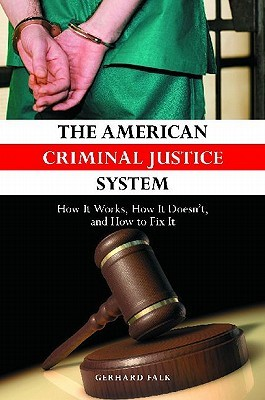 The American Criminal Justice System: How It Works, How It Doesn't, and How to Fix It