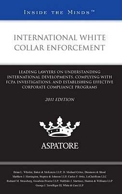 International White Collar Enforcement: Leading Lawyers on Understanding International Developments, Complying with FCPA Investigations, and Establishing Effective Corporate Compliance Programs