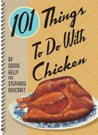 101 Things to Do with Chicken by Donna Kelly