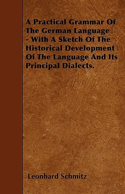 A Practical Grammar of the German Language - With a Sketch of the Historical Development of the Language and Its Principal Dialects