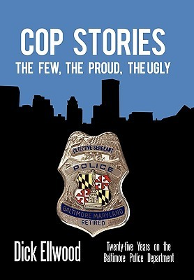 Cop Stories: The Few, the Proud, the Ugly-Twenty-Five Years on the Baltimore Police Department