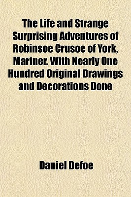 The Life and Strange Surprising Adventures of Robinsoe Crusoe of York, Mariner. with Nearly One Hundred Original Drawings and Decorations Done