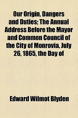 Our Origin, Dangers and Duties; The Annual Address Before the Mayor and Common Council of the City of Monrovia, July 26, 1865, the Day of