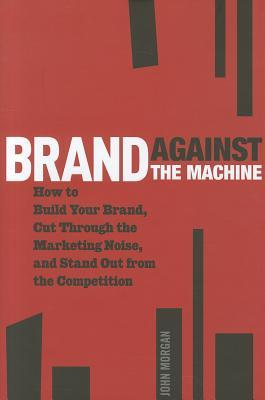 brand-against-the-machine-how-to-build-your-brand-cut-through-the-marketing-noise-and-stand-out-from-the-competition