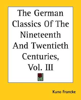 The German Classics of the Nineteenth and Twentieth Centuries... by Kuno Francke