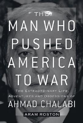 The Man Who Pushed America to War by Aram Roston