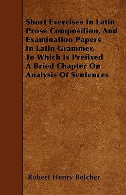 Short Exercises In Latin Prose Composition, And Examination Papers In Latin Grammer, To Which Is Prefixed A Bried Chapter On Analysis Of Sentences