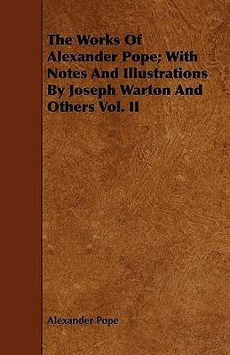 The Works of Alexander Pope; With Notes and Illustrations by Joseph Warton and Others Vol. II