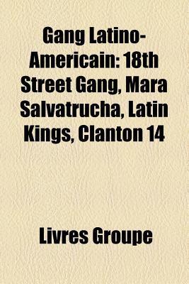 Gang Latino-Americain: 18th Street Gang, Mara Salvatrucha, Latin Kings, Clanton 14