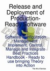 Release And Deployment Of Production Ready Software: Software Configuration Management Implement, Control, Manage And Integrate Best Practices Handbook   Ready To Use Bringing Theory Into Action
