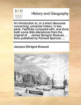 An Introduction To, or a Short Discourse Concerning, Universal History. in Two Parts. Faithfully Compared With, and Done (with Some Little Alterations) from the Original of ... James Benigne Bossuet, ... Now Published by Richard Spencer, ...