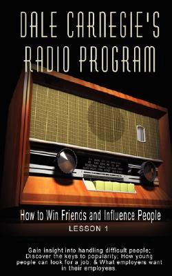 Dale Carnegie's Radio Program: How to Win Friends and Influence People - Lesson 1: Gain Insight Into Handling Difficult People; Discover the Keys to Popularity; How Young People Can Look for a Job; & What Employers Want in Their Employees