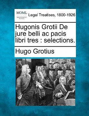 Hugonis Grotii de Jure Belli AC Pacis Libri Tres: ...