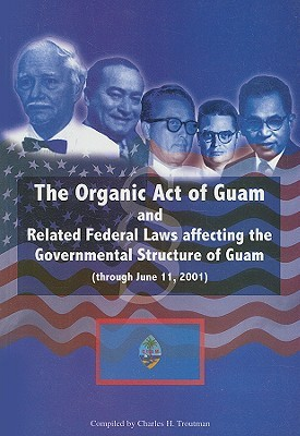 The Organic Act Of Guam: And Related Federal Laws Affecting The Governmental Structure Of Guam (Through June 11, 2001)