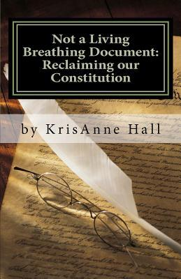 Not a Living Breathing Document: Reclaiming Our Constitution: An Introduction to the Historic Foundations of American Liberty